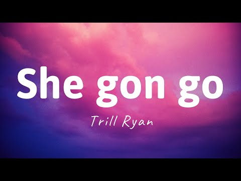 She Gon Go - Trill Ryan (LYRICS) She gon go on the sound of my whistle
