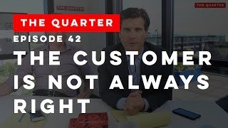 The Quarter Episode 42: The Customer is NOT Always Right