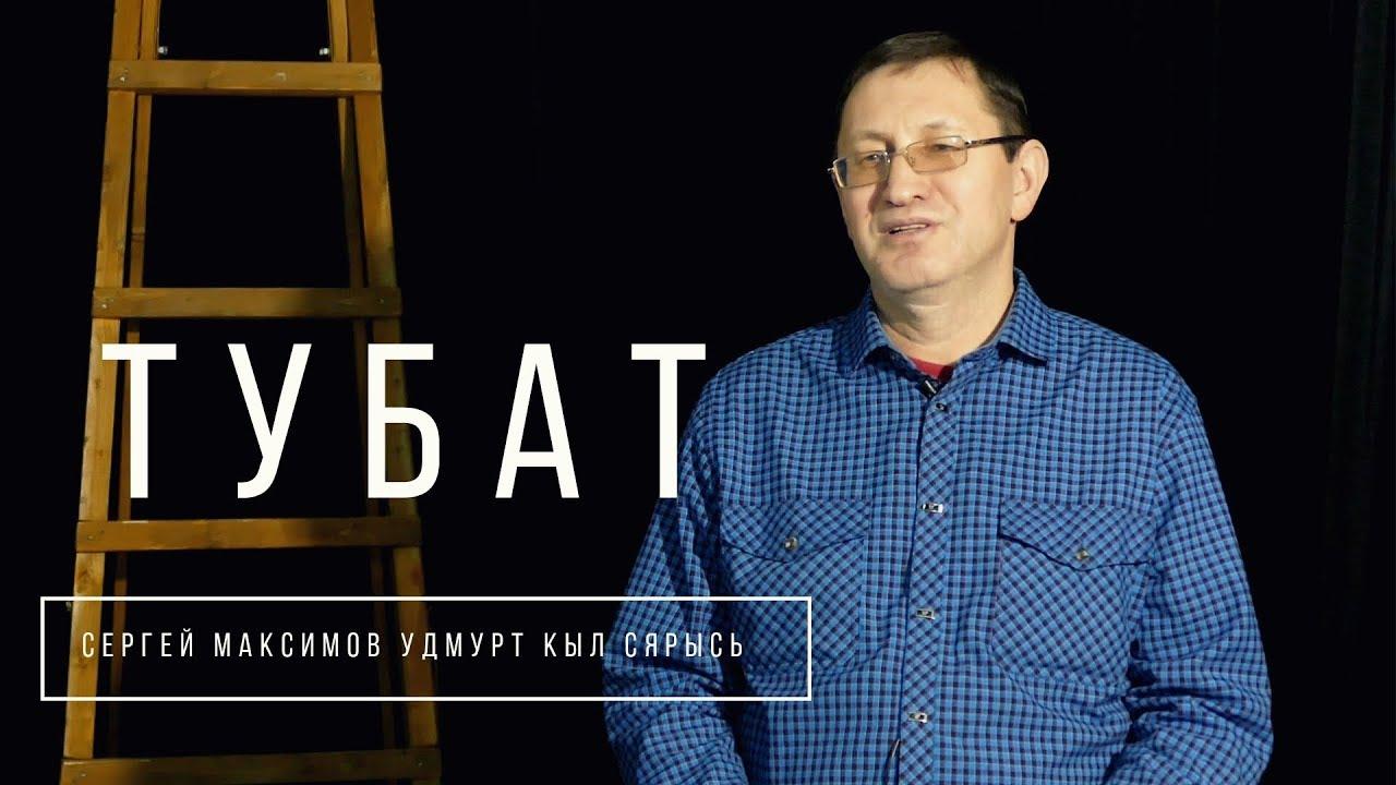 ТУБАТ. Сергей Максимов удмурт кыл сярысь вера