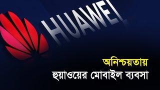 অনিশ্চয়তায় হুয়াওয়ের মোবাইল ব্যবসা | Bangla Business News | Business Report 2019