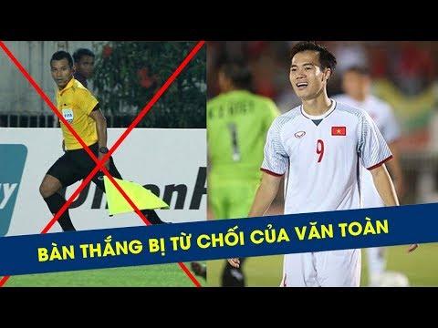 Clip bàn thắng hợp lệ vào lưới Myanmar của Văn Toàn bị trọng tài từ chối