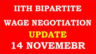 11 TH BIPARTITE WAGE NEGOTIATION UPDATION AS ON  14 NOVEMBER 2017