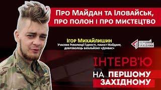Ігор Михайлишин про Майдан та Іловайськ, про полон і мистецтво