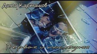 Дима Карташов (KARTASHOW) ~ Первая и последняя [КЛИП HD]