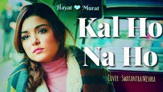 Kal Ho Na Ho | Hayat ❤ Murat | Unplugged | Swatantra Mishra| Sonu Nigam | Shahrukh khan