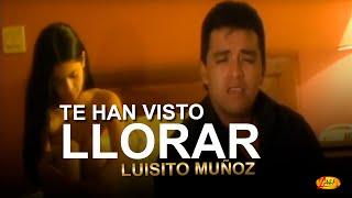 Te han visto llorar  Luisito Muñoz. Video oficial