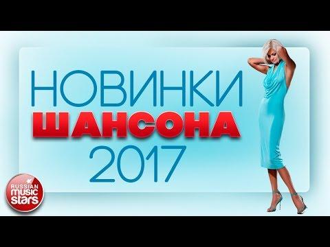 НОВИНКИ ШАНСОНА 2017 - ПРЕМЬЕРЫ И ГОРЯЧИЕ ХИТЫ ОСЕНИ