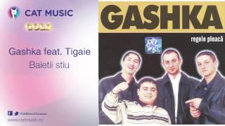 Gashka feat. Tigaie - Baietii stiu