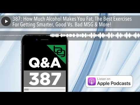 387: How Much Alcohol Makes You Fat, The Best Exercises For Getting Smarter, Good Vs. Bad MSG & Mor