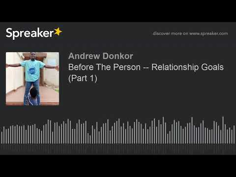 Before The Person -- Relationship Goals (Part 1) (part 1 of 4, made with Spreaker)