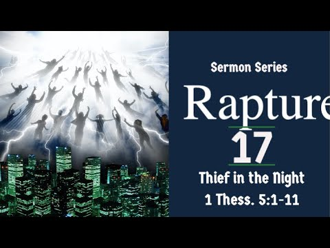 The Rapture Sermon Series 17. Thief in the Night. 1 Thess. 5:1-11