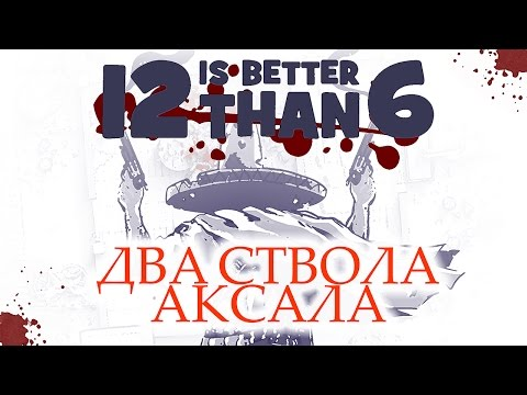 12 Is Better Than 6 - Два Ствола Аксала