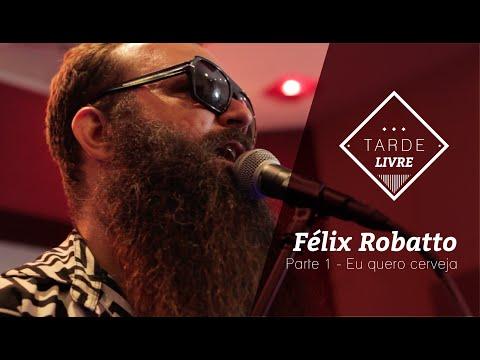Félix Robatto - Eu quero cerveja (Tarde Livre)