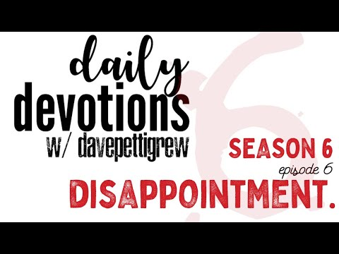 Daily Devotions with davepettigrew - Season 6 - Episode 7 - Disappointment.