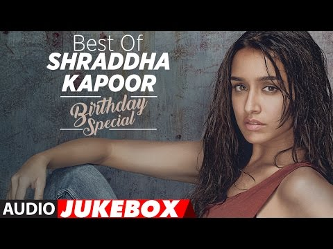 The Best of Shraddha Kapoor Songs - Birthday Speci