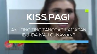 Video Ayu Ting Ting Tanggapi Lamaran Ibunda Ivan Gunawan? - Kiss Pagi MP3, 3GP, MP4, WEBM, AVI, FLV September 2018