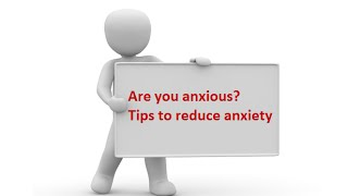 Are you anxious? Tips to reduce to anxiety
