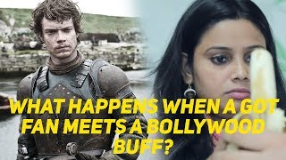 What happens when a GOT fan meets a Bollywood buff?