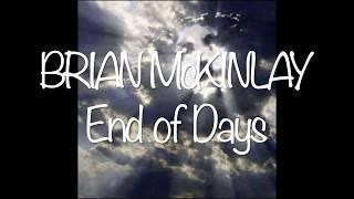 "Singer/Songwriter Brian McKinlay performing his Soft Rock Ballad, ""End of Days"" Enjoy...Music & Lyrics written by Brian McKinlay C.Recorded & Produced by Brian McKinlayAll instruments played, & all vocals sung by Brian McKinlayListen to Brian McKinlay music @Brian McKinlay music now on ""Fandalism""   http://fandalism.com/bman4uBRIAN McKINLAY (Official) youtube videos @https://www.youtube.com/playlist?list=PLcUgclxh9eH8FdAPZsF_YRmJgNnaq8TA3"