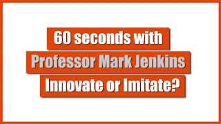 60 seconds with Professor Mark Jenkins - Innovate or Imitate?