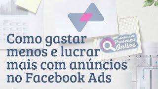 Como gastar menos e lucrar mais com anúncios no Facebook