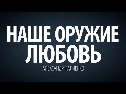 Наше оружие - Любовь. Александр Палиенко. - DomaVideo.Ru