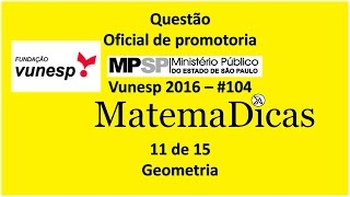 Questão 11 de 15 - Matemática Raciocínio lógico - Geometria - MPSP 2016 - Vunesp - #104
