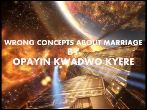WRONG CONCEPTS ABOUT MARRIAGE BY OPAYIN KWADWO KYERE