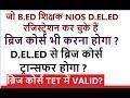 B.ED शिक्षक NIOS D.EL.ED Vs Bridge Course, Transfer, TET में Valid ?