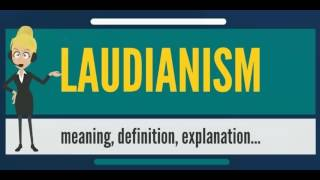 What is LAUDIANISM? What does LAUDIANISM mean? LAUDIANISM meaning, definition & explanation