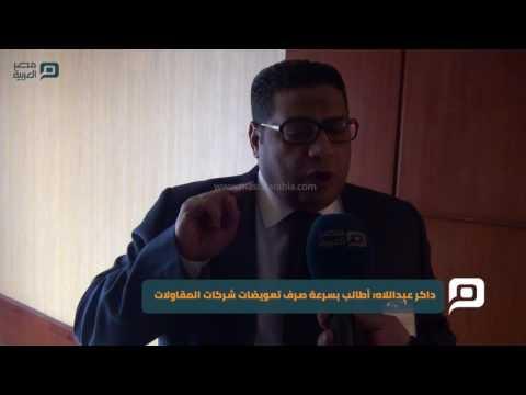 مصر العربية | داكر عبداللاه: أطالب بسرعة صرف تعويضات شركات المقاولات