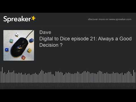 Digital to Dice episode 21: Always a Good Decision ?