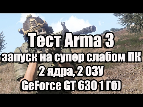 Тест Arma 3 запуск на супер слабом ПК (2 ядра, 2 ОЗУ, GeForce GT 630 1 Гб) (видео)