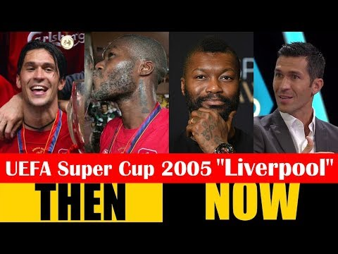 UEFA Super Cup 2005 Champion Liverpool Then And Now 2018 HD
