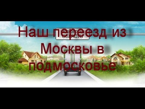 Наш переезд из Москвы в Подмосковье. (видео)