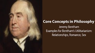 Philosophy Core Concepts:  Examples For Bentham's Utilitarianism: Relationships, Romance, Sex