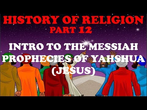 HISTORY OF RELIGION (Part 12): INTRO TO MESSIAH - PROPHESIES ABOUT YAHSHUA (JESUS)