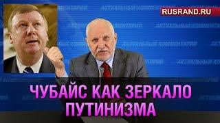 Чубайс как зеркало путинизма