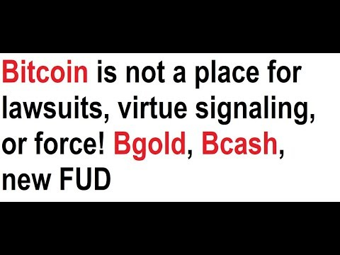 Bitcoin is not a place for lawsuits, virtue signaling, or force! Bgold, Bcash, new FUD video