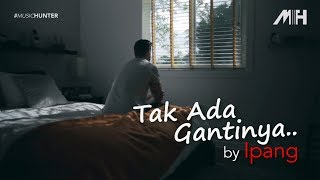 Video Ipang - Tak Ada Gantinya (video lirik) MP3, 3GP, MP4, WEBM, AVI, FLV Mei 2019