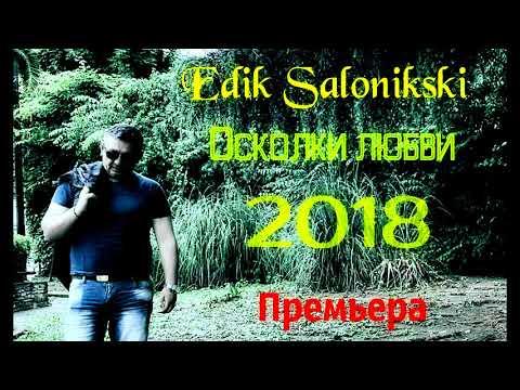 EDIK SALONIKSKI ОСКОЛКИ ЛЮБВИ ПРЕМЬЕРА 2018 (видео)