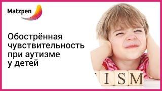 АУТИЗМ! Обострённая чувствительность при аутизме у детей