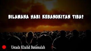 Bilamana Hari Kebangkitan Tiba? - Ustadz Khalid Basamalah
