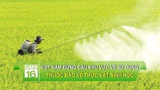 Việt Nam đứng đầu khu vực về sử dụng thuốc bảo vệ thực vật sinh học | VTC16