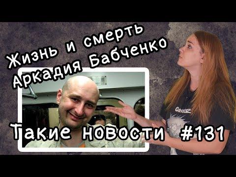 Жизнь и смерть Аркадия Бабченко. Такие новости №131 - DomaVideo.Ru