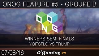 ONOG Feature #5 - Groupe B - Yoitsflo vs Trump - Winners Semi Finals