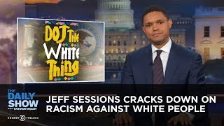 Jeff Sessions Cracks Down on Racism Against White People: The Daily Show