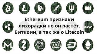 Ethereum признаки лихорадки но он растёт. Биткоин, а так же о Litecoin