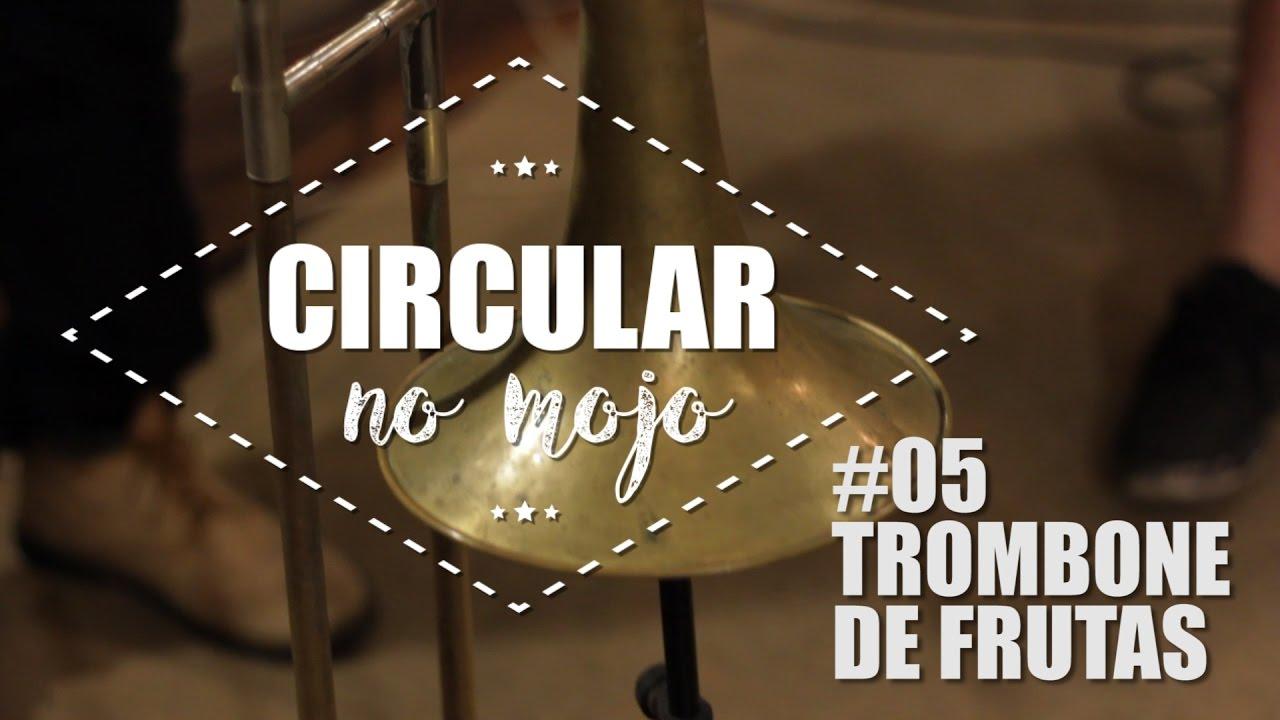 Circular no Mojo #05 | Trombone de Frutas