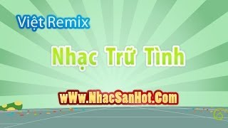 Việt Remix Nhạc Trữ Tình Lên Ngôi